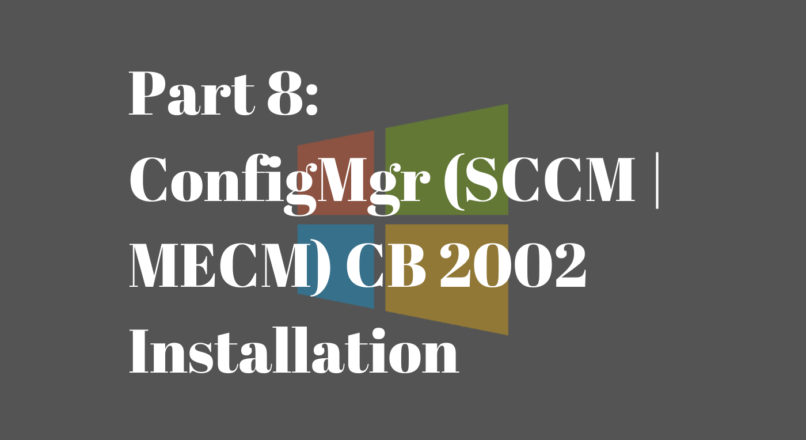 Part 8: ConfigMgr (SCCM | MECM) CB 2002 Installation